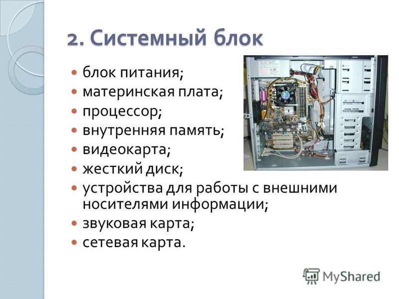 2. Системный блок блок питания ; материнская плата ; процессор ; внутренняя память ; видеокарта ; жесткий диск ; устройства для работы с внешними носителями информации ; звуковая карта ; сетевая карта.