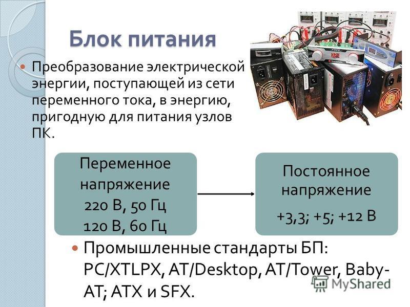 Блок питания Преобразование электрической энергии, поступающей из сети переменного тока, в энергию, пригодную для питания узлов ПК. Переменное напряжение 220 В, 50 Гц 120 В, 60 Гц Постоянное напряжение +3,3; +5; +12 В Промышленные стандарты БП : PC/X