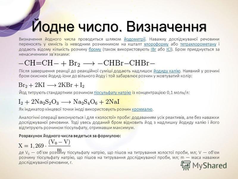 Йодне число. Визначення Визначення йодного числа проводиться шляхом йодометрії. Наважку досліджуваної речовини переносять у ємність із неводним розчинником на кшталт хлороформу або тетрахлорометану і додають відому кількість розчину брому (також вико