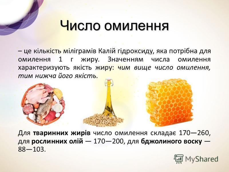 Число омилення – це кількість міліграмів Калій гідроксиду, яка потрібна для омилення 1 г жиру. Значенням числа омилення характеризують якість жиру: чим вище число омилення, тим нижча його якість. Для тваринних жирів число омилення складає 170260, для