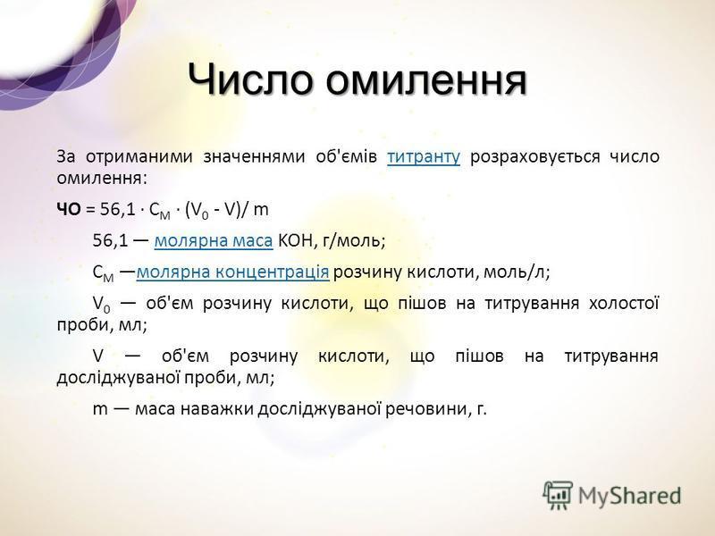Число омилення За отриманими значеннями об'ємів титранту розраховується число омилення:титранту ЧО = 56,1 · C M · (V 0 - V)/ m 56,1 молярна маса KOH, г/моль;молярна маса C M молярна концентрація розчину кислоти, моль/л;молярна концентрація V 0 об'єм