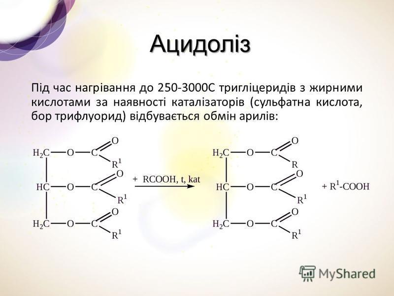Ацидоліз Ацидоліз Під час нагрівання до 250-3000С тригліцеридів з жирними кислотами за наявності каталізаторів (сульфатна кислота, бор трифлуорид) відбувається обмін арилів: