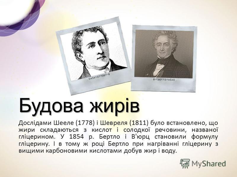 Будова жирів Дослідами Шееле (1778) і Шевреля (1811) було встановлено, що жири складаються з кислот і солодкої речовини, названої гліцерином. У 1854 р. Бертло і В'юрц становили формулу гліцерину. І в тому ж році Бертло при нагріванні гліцерину з вищи