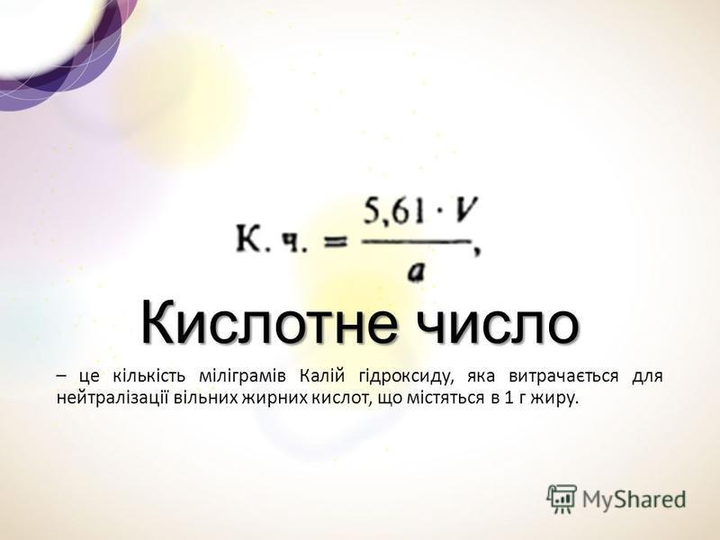 Кислотне число – це кількість міліграмів Калій гідроксиду, яка витрачається для нейтралізації вільних жирних кислот, що містяться в 1 г жиру.