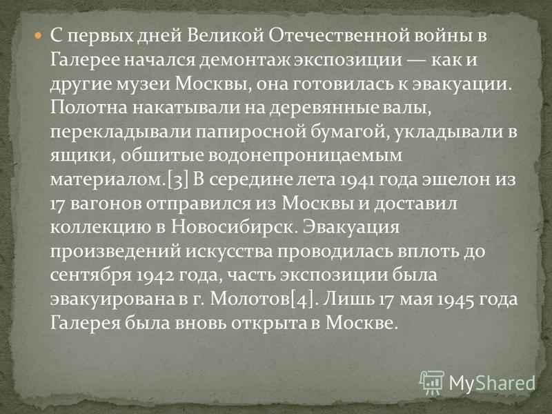 С первых дней Великой Отечественной войны в Галерее начался демонтаж экспозиции как и другие музеи Москвы, она готовилась к эвакуации. Полотна накатывали на деревянные валы, перекладывали папиросной бумагой, укладывали в ящики, обшитые водонепроницае