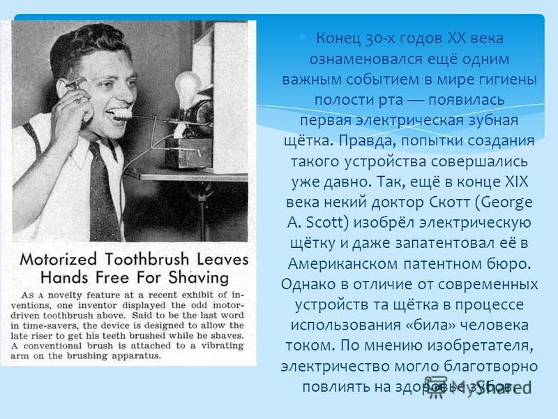 Конец 30-х годов XX века ознаменовался ещё одним важным событием в мире гигиены полости рта появилась первая электрическая зубная щётка. Правда, попытки создания такого устройства совершались уже давно. Так, ещё в конце XIX века некий доктор Скотт (G