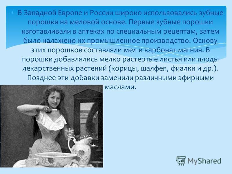 В Западной Европе и России широко использовались зубные порошки на меловой основе. Первые зубные порошки изготавливали в аптеках по специальным рецептам, затем было налажено их промышленное производство. Основу этих порошков составляли мел и карбонат
