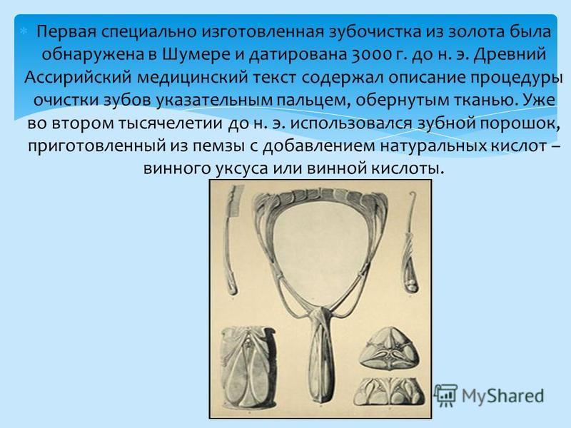 Первая специально изготовленная зубочистка из золота была обнаружена в Шумере и датирована 3000 г. до н. э. Древний Ассирийский медицинский текст содержал описание процедуры очистки зубов указательным пальцем, обернутым тканью. Уже во втором тысячеле