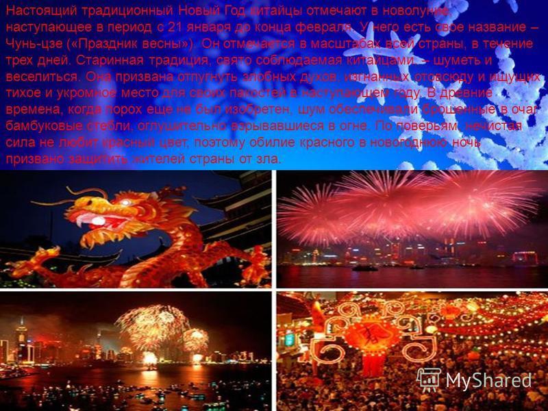 Настоящий традиционный Новый Год китайцы отмечают в новолуние, наступающее в период с 21 января до конца февраля. У него есть свое название – Чунь-цзе («Праздник весны»). Он отмечается в масштабах всей страны, в течение трех дней. Старинная традиция,