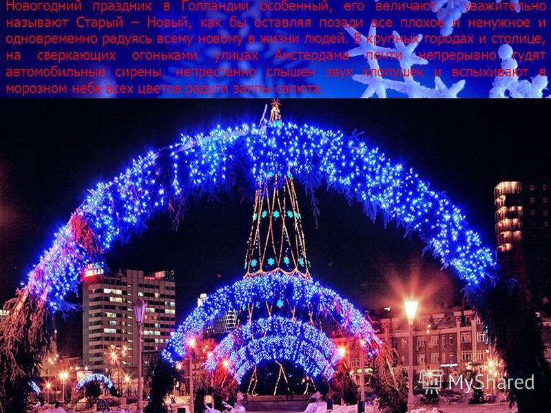 Новогодний праздник в Голландии особенный, его величают, уважительно называют Старый – Новый, как бы оставляя позади все плохое и ненужное и одновременно радуясь всему новому в жизни людей. В крупных городах и столице, на сверкающих огоньками улицах