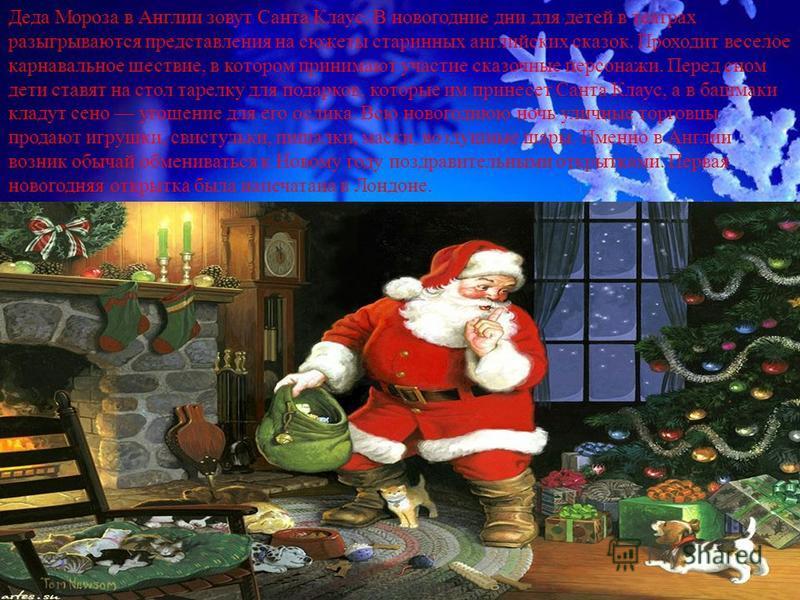 . Деда Мороза в Англии зовут Санта Клаус. В новогодние дни для детей в театрах разыгрываются представления на сюжеты старинных английских сказок. Проходит веселое карнавальное шествие, в котором принимают участие сказочные персонажи. Перед сном дети