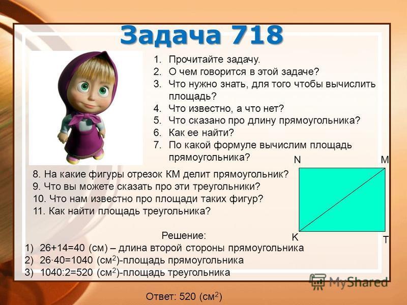 Задача 718 K N M T 1. Прочитайте задачу. 2. О чем говорится в этой задаче? 3. Что нужно знать, для того чтобы вычислить площадь? 4. Что известно, а что нет? 5. Что сказано про длину прямоугольника? 6. Как ее найти? 7. По какой формуле вычислим площад