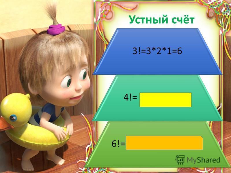 3 Устный счёт Текст слайда 3!=3*2*1=6 4!= 4*3*2*1=24 6!=6*5*4*3*2*1=720