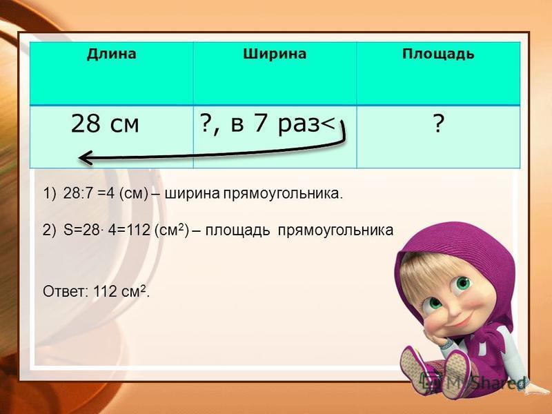 Длина ШиринаПлощадь 28 см?, в 7 раз < ? 1)28:7 =4 (см) – ширина прямоугольника. 2)S=28 4=112 (см 2 ) – площадь прямоугольника Ответ: 112 см 2.