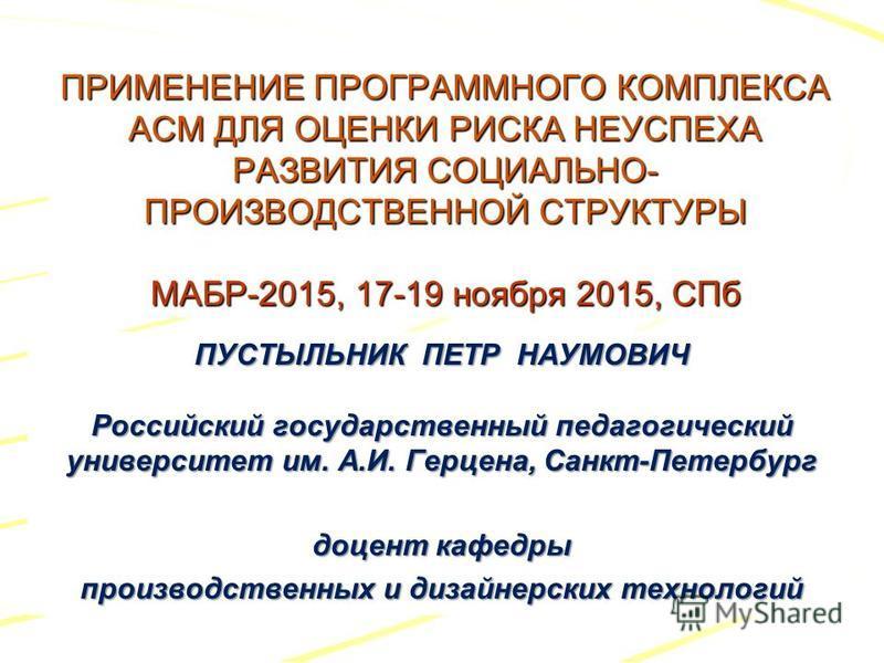 ПРИМЕНЕНИЕ ПРОГРАММНОГО КОМПЛЕКСА АСМ ДЛЯ ОЦЕНКИ РИСКА НЕУСПЕХА РАЗВИТИЯ СОЦИАЛЬНО- ПРОИЗВОДСТВЕННОЙ СТРУКТУРЫ МАБР-2015, 17-19 ноября 2015, СПб ПУСТЫЛЬНИК ПЕТР НАУМОВИЧ Российский государственный педагогический университет им. А.И. Герцена, Санкт-Пе