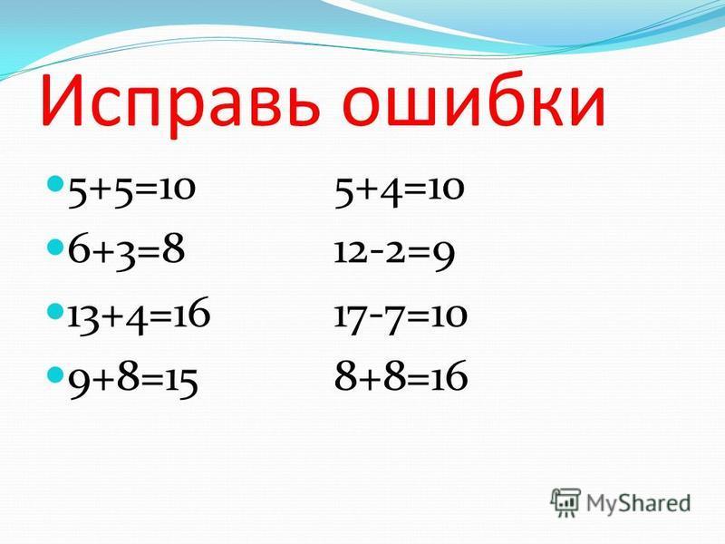 Исправь ошибки 5+5=105+4=10 6+3=812-2=9 13+4=1617-7=10 9+8=158+8=16