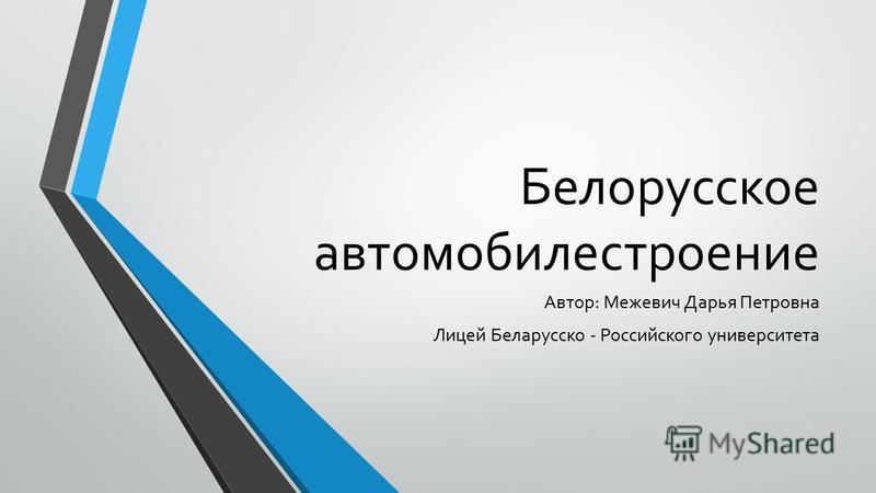 Белорусское автомобилестроение Автор: Межевич Дарья Петровна Лицей Беларусско - Российского университета