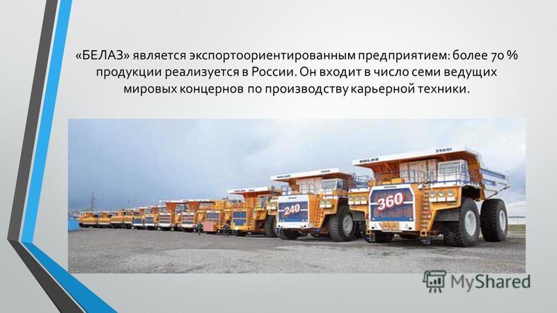 «БЕЛАЗ» является экспорт о ориентированным предприятием: более 70 % продукции реализуется в России. Он входит в число семи ведущих мировых концернов по производству карьерной техники.