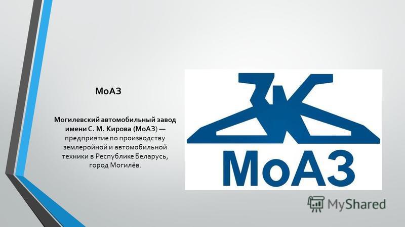 МоАЗ Могилевский автомобильный завод имени С. М. Кирова (МоАЗ) предприятие по производству землеройной и автомобильной техники в Республике Беларусь, город Могилёв.