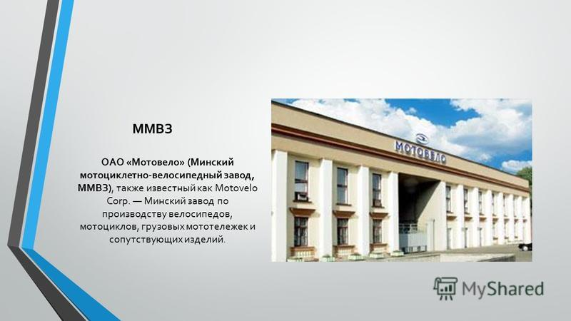 ММВЗ ОАО «Мотовело» (Минский мотоциклетно-велосипедный завод, ММВЗ), также известный как Motovelo Corp. Минский завод по производству велосипедов, мотоциклов, грузовых мототележек и сопутствующих изделий.