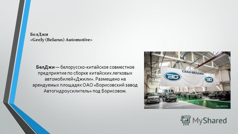 Бел Джи белорусско-китайское совместное предприятие по сборке китайских легковых автомобилей«Джили». Размещено на арендуемых площадях ОАО «Борисовский завод Автогидроусилитель» под Борисовом. Бел Джи «Geely (Belarus) Automotive»