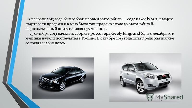 В феврале 2013 года был собран первый автомобиль седан Geely SC7, в марте стартовали продажи и к маю было уже продано около 30 автомобилей. Первоначальный штат составлял 57 человек. 23 октября 2013 началась сборка кроссовера Geely Emgrand X7, а с дек