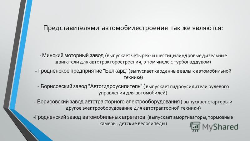 Представителями автомобилестроения так же являются: - Минский моторный завод ( выпускает четырех- и шестицилиндровые дизельные двигатели для автотракторостроения, в том числе с турбонаддувом) - Гродненское предприятие