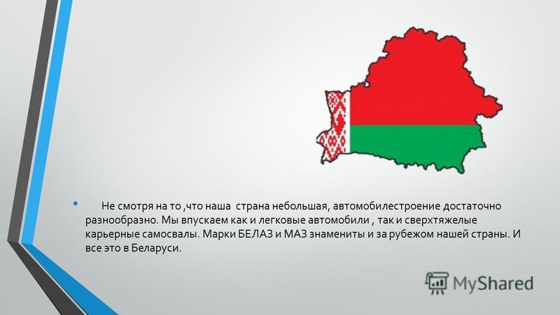 Не смотря на то,что наша страна небольшая, автомобилестроение достаточно разнообразно. Мы впускаем как и легковые автомобили, так и сверхтяжелые карьерные самосвалы. Марки БЕЛАЗ и МАЗ знамениты и за рубежом нашей страны. И все это в Беларуси.