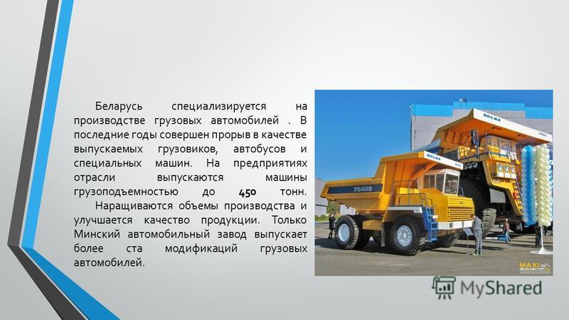 Беларусь специализируется на производстве грузовых автомобилей. В последние годы совершен прорыв в качестве выпускаемых грузовиков, автобусов и специальных машин. На предприятиях отрасли выпускаются машины грузоподъемностью до 450 тонн. Наращиваются