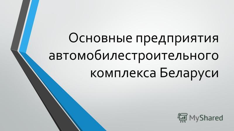Основные предприятия автомобилестроительного комплекса Беларуси