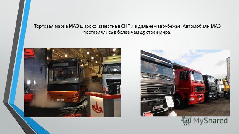 Торговая марка МАЗ широко известна в СНГ и в дальнем зарубежье. Автомобили МАЗ поставлялись в более чем 45 стран мира.