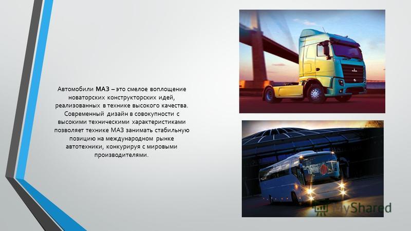 Автомобили МАЗ – это смелое воплощение новаторских конструкторских идей, реализованных в технике высокого качества. Современный дизайн в совокупности с высокими техническими характеристиками позволяет технике МАЗ занимать стабильную позицию на междун