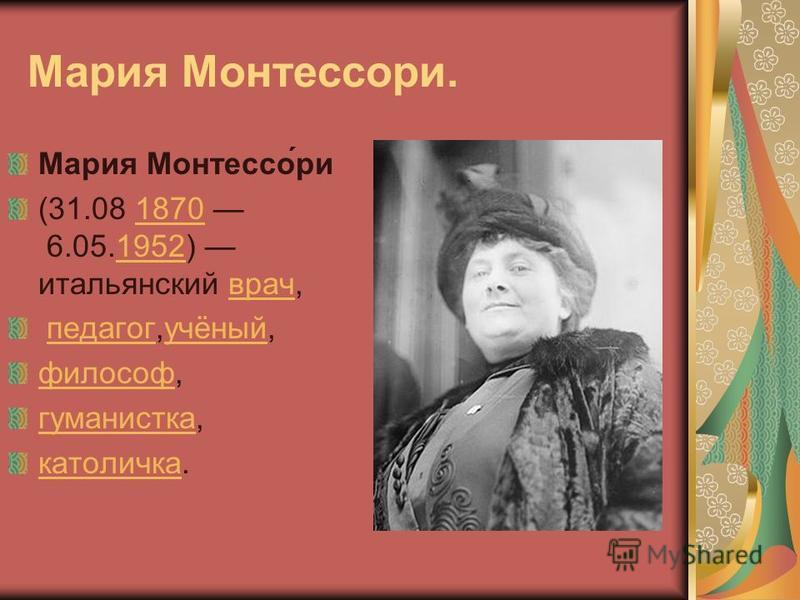 Мария Монтессори. Мария Монтессо́ри (31.08 1870 6.05.1952) итальянский врач,18701952 врач педагог,учёный, педагог учёный философ, гуманисткагуманистка, католичка.