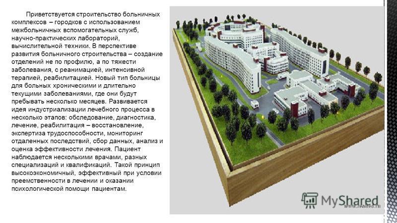 Приветствуется строительство больничных комплексов – городков с использованием межбольничных вспомогательных служб, научно-практических лабораторий, вычислительной техники. В перспективе развития больничного строительства – создание отделений не по п