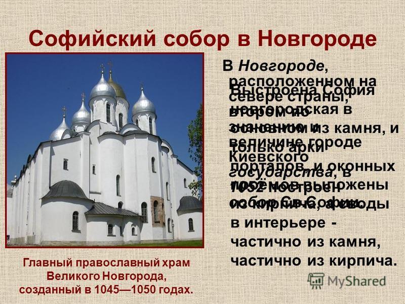 Софийский собор в Новгороде В Новгороде, расположенном на севере страны, втором по значению и величине городе Киевского государства, в 1052 построен собор Св.Софии. Выстроена София новгородская в основном из камня, и только арки порталов, и оконных п