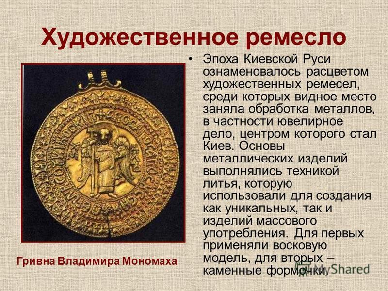 Художественное ремесло Эпоха Киевской Руси ознаменовалось расцветом художественных ремесел, среди которых видное место заняла обработка металлов, в частности ювелирное дело, центром которого стал Киев. Основы металлических изделий выполнялись технико
