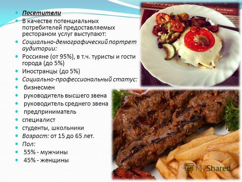 Посетители В качестве потенциальных потребителей предоставляемых рестораном услуг выступают: Социально-демографический портрет аудитории: Россияне (от 95%), в т.ч. туристы и гости города (до 5%) Иностранцы (до 5%) Социально-профессиональный статус: