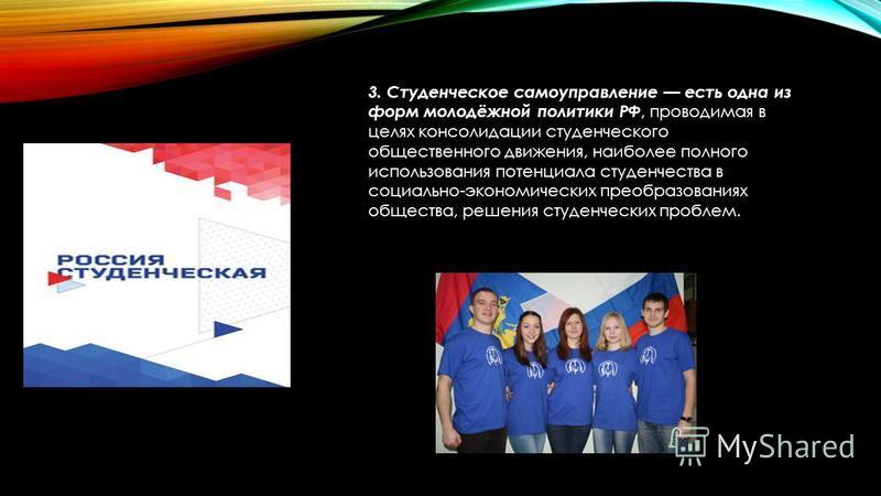 3. Студенческое самоуправление есть одна из форм молодёжной политики РФ, проводимая в целях консолидации студенческого общественного движения, наиболее полного использования потенциала студенчества в социально-экономических преобразованиях общества,