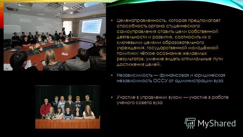 Целенаправленность, которая предполагает способность органа студенческого самоуправления ставить цели собственной деятельности и развития, соотносить их с ключевыми целями образовательного учреждения, государственной молодёжной политики; чёткое осозн