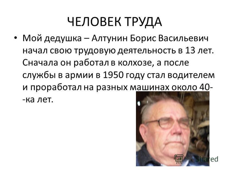 ЧЕЛОВЕК ТРУДА Мой дедушка – Алтунин Борис Васильевич начал свою трудовую деятельность в 13 лет. Сначала он работал в колхозе, а после службы в армии в 1950 году стал водителем и проработал на разных машинах около 40- -ка лет.