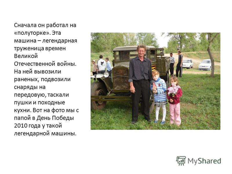 Сначала он работал на «полуторке». Эта машина – легендарная труженица времен Великой Отечественной войны. На ней вывозили раненых, подвозили снаряды на передовую, таскали пушки и походные кухни. Вот на фото мы с папой в День Победы 2010 года у такой
