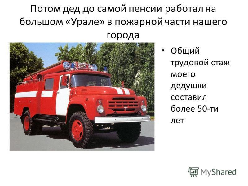 Потом дед до самой пенсии работал на большом «Урале» в пожарной части нашего города Общий трудовой стаж моего дедушки составил более 50-ти лет