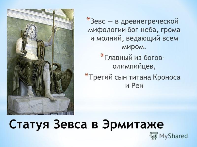 Статуя Зевса в Эрмитаже * Зевс в древнегреческой мифологии бог неба, грома и молний, ведающий всем миром. * Главный из богов- олимпийцев, * Третий сын титана Кроноса и Реи