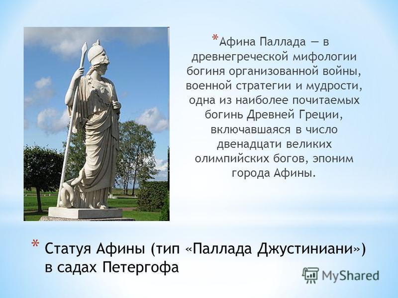 * Статуя Афины (тип «Паллада Джустиниани») в садах Петергофа * Афина Паллада в древнегреческой мифологии богиня организованной войны, военной стратегии и мудрости, одна из наиболее почитаемых богинь Древней Греции, включавшаяся в число двенадцати вел