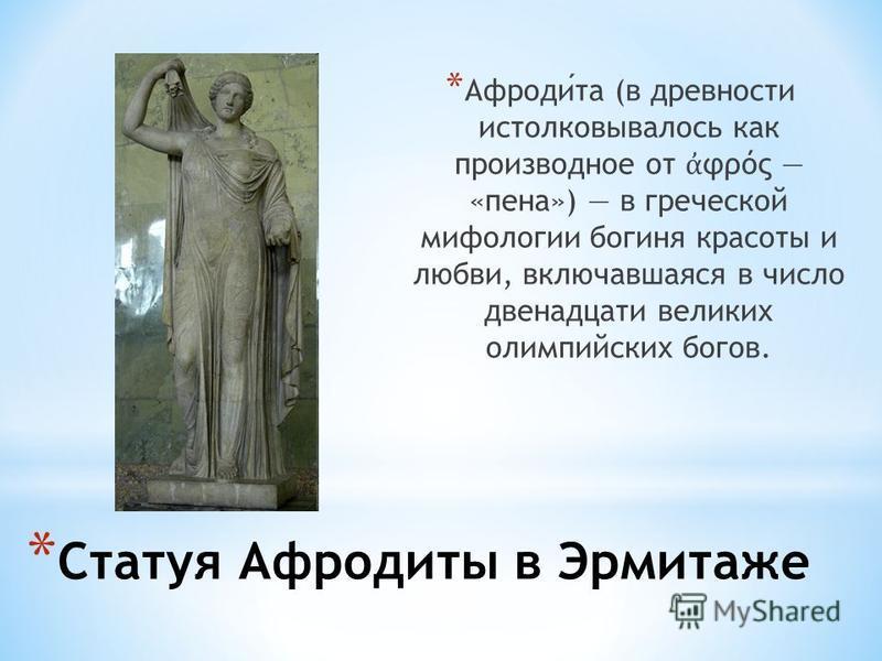 * Статуя Афродиты в Эрмитаже * Афродита (в древности истолковывалось как производное от φρός «пена») в греческой мифологии богиня красоты и любви, включавшаяся в число двенадцати великих олимпийских богов.