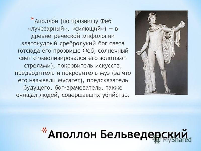 * Аполлон Бельведерский * Аполлон (по прозвищу Феб «лучезарный», «сияющий») в древнегреческой мифологии златокудрый сребролукий бог света (отсюда его прозвище Феб, солнечный свет символизировался его золотыми стрелами), покровитель искусств, предводи