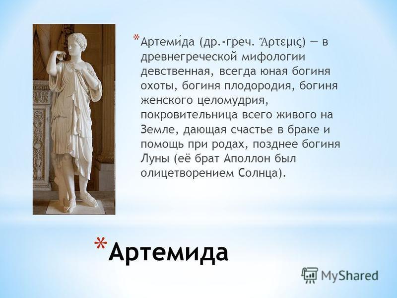 * Артемида * Артемида (др.-греч. ρτεμις) в древнегреческой мифологии девственная, всегда юная богиня охоты, богиня плодородия, богиня женского целомудрия, покровительница всего живого на Земле, дающая счастье в браке и помощь при родах, позднее богин