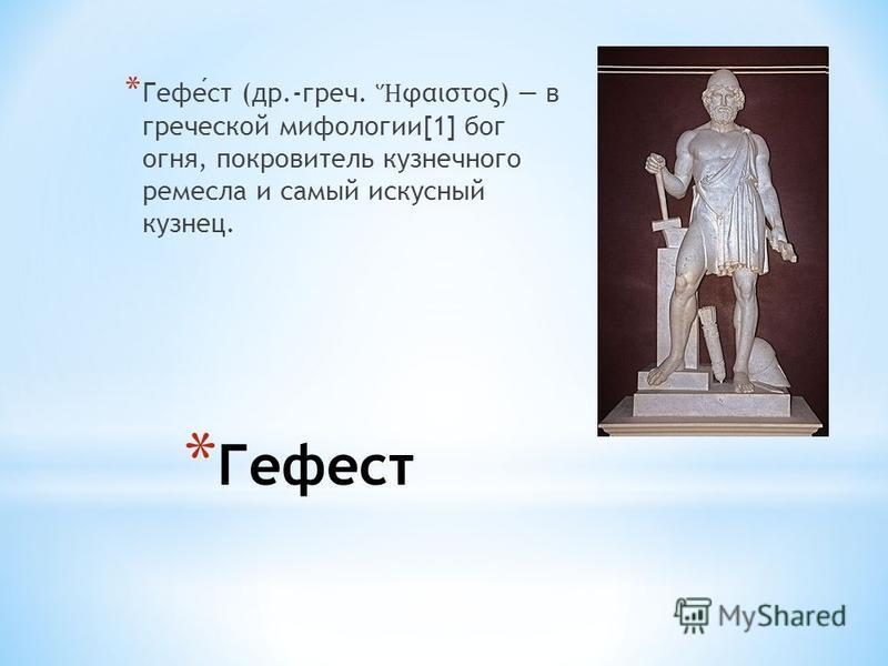 * Гефест * Гефест (др.-греч. φαιστος) в греческой мифологии[1] бог огня, покровитель кузнечного ремесла и самый искусный кузнец.
