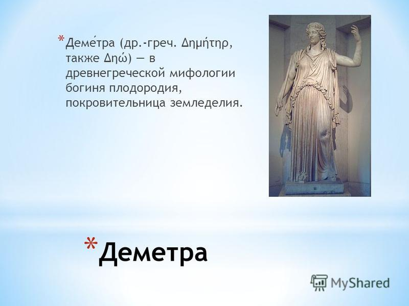 * Деметра * Деметра (др.-греч. Δημήτηρ, также Δηώ) в древнегреческой мифологии богиня плодородия, покровительница земледелия.