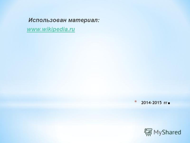 * 2014-2015 гг. Использован материал: www.wikipedia.ru